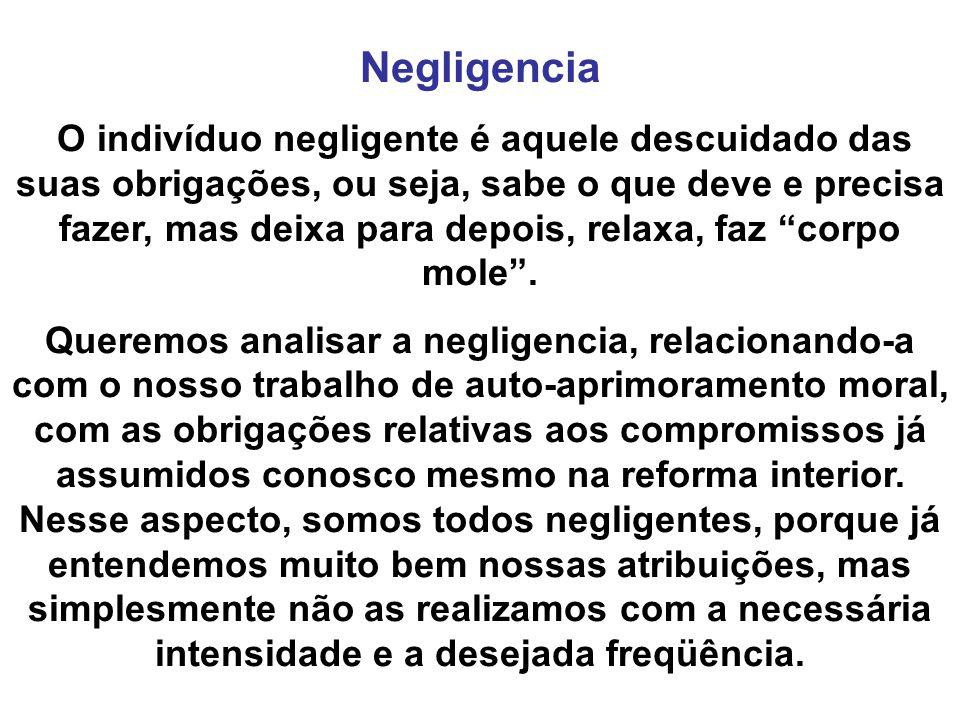 Negligencia O indivíduo negligente é aquele descuidado das suas obrigações, ou seja, sabe o que deve e precisa fazer, mas deixa para depois, relaxa, faz corpo mole.