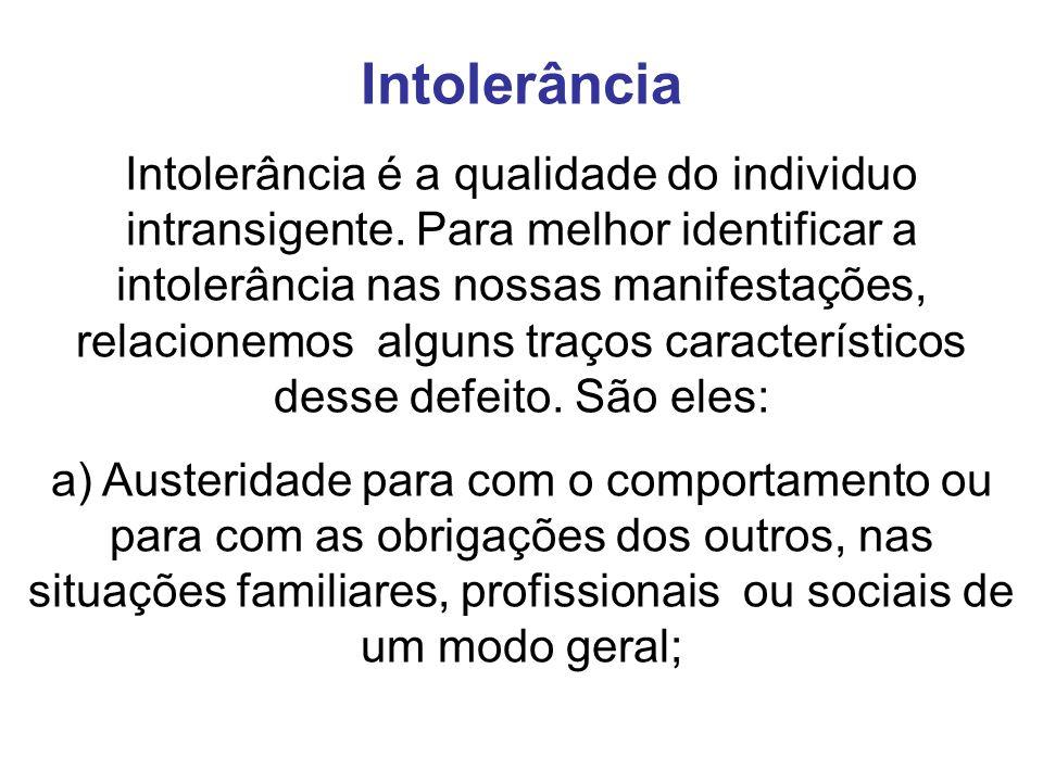 Intolerância Intolerância é a qualidade do individuo intransigente. Para melhor identificar a intolerância nas nossas manifestações, relacionemos algu