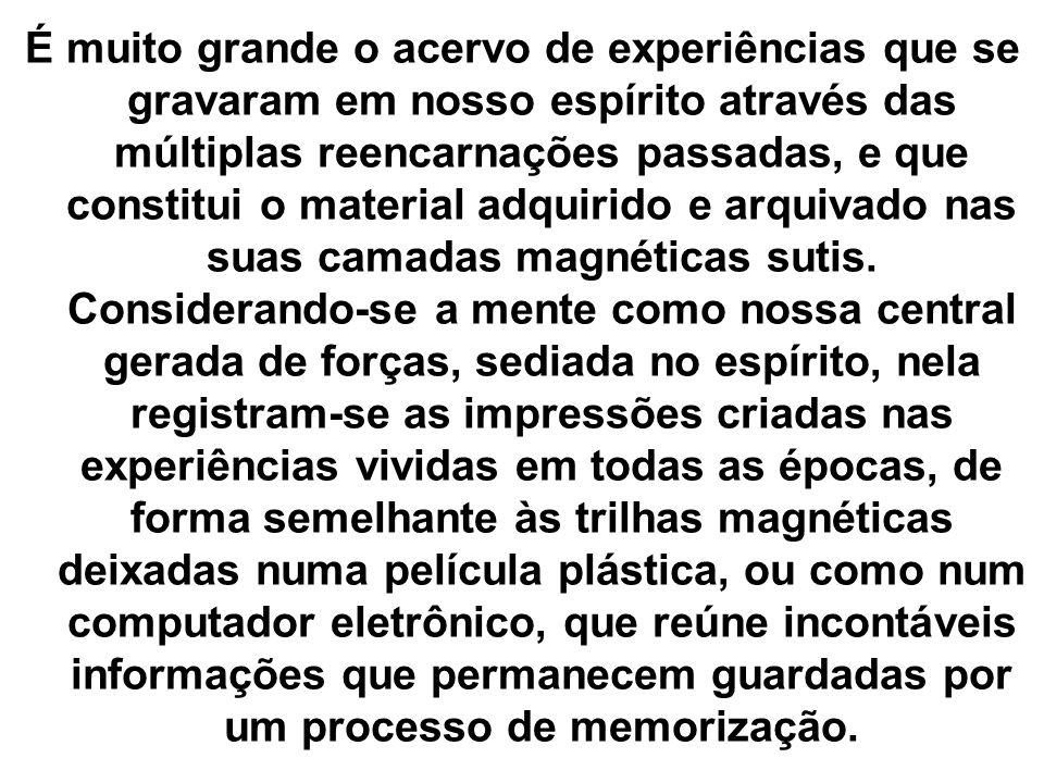 É muito grande o acervo de experiências que se gravaram em nosso espírito através das múltiplas reencarnações passadas, e que constitui o material adq