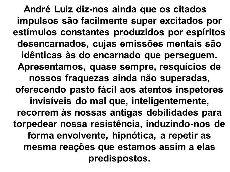 André Luiz diz-nos ainda que os citados impulsos são facilmente super excitados por estímulos constantes produzidos por espíritos desencarnados, cujas emissões mentais são idênticas às do encarnado que perseguem.