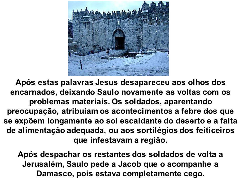 Após estas palavras Jesus desapareceu aos olhos dos encarnados, deixando Saulo novamente as voltas com os problemas materiais. Os soldados, aparentand