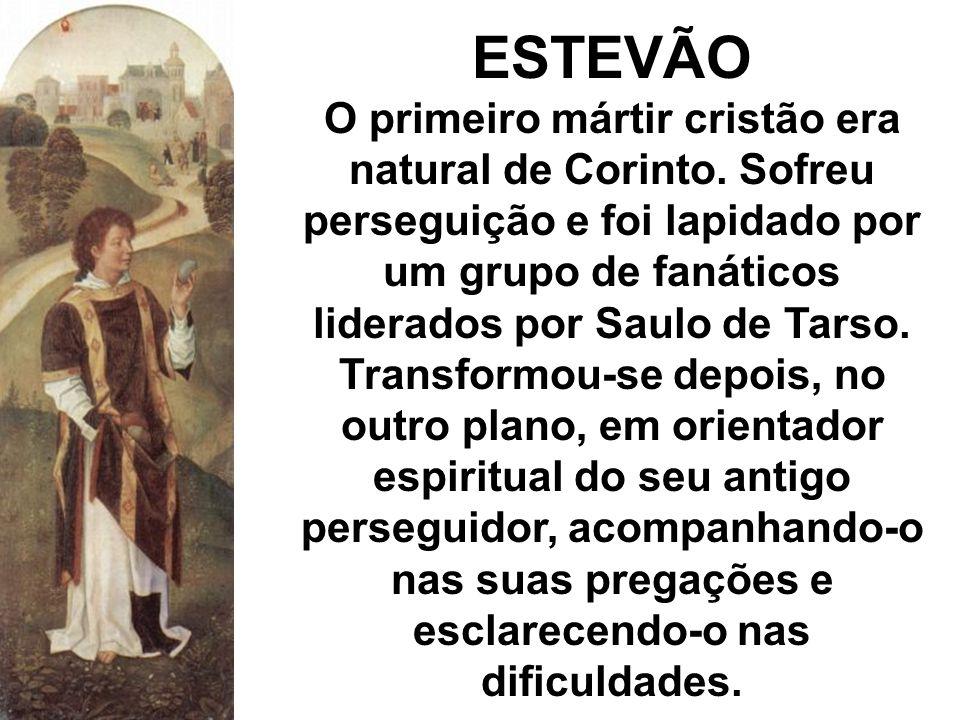 ESTEVÃO O primeiro mártir cristão era natural de Corinto. Sofreu perseguição e foi lapidado por um grupo de fanáticos liderados por Saulo de Tarso. Tr