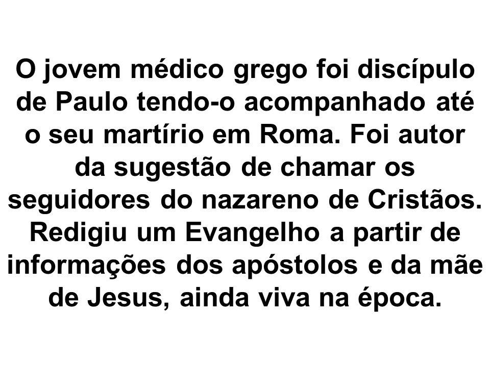 O jovem médico grego foi discípulo de Paulo tendo-o acompanhado até o seu martírio em Roma. Foi autor da sugestão de chamar os seguidores do nazareno