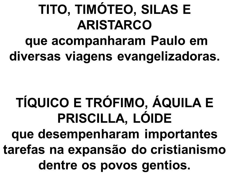 TITO, TIMÓTEO, SILAS E ARISTARCO que acompanharam Paulo em diversas viagens evangelizadoras. TÍQUICO E TRÓFIMO, ÁQUILA E PRISCILLA, LÓIDE que desempen