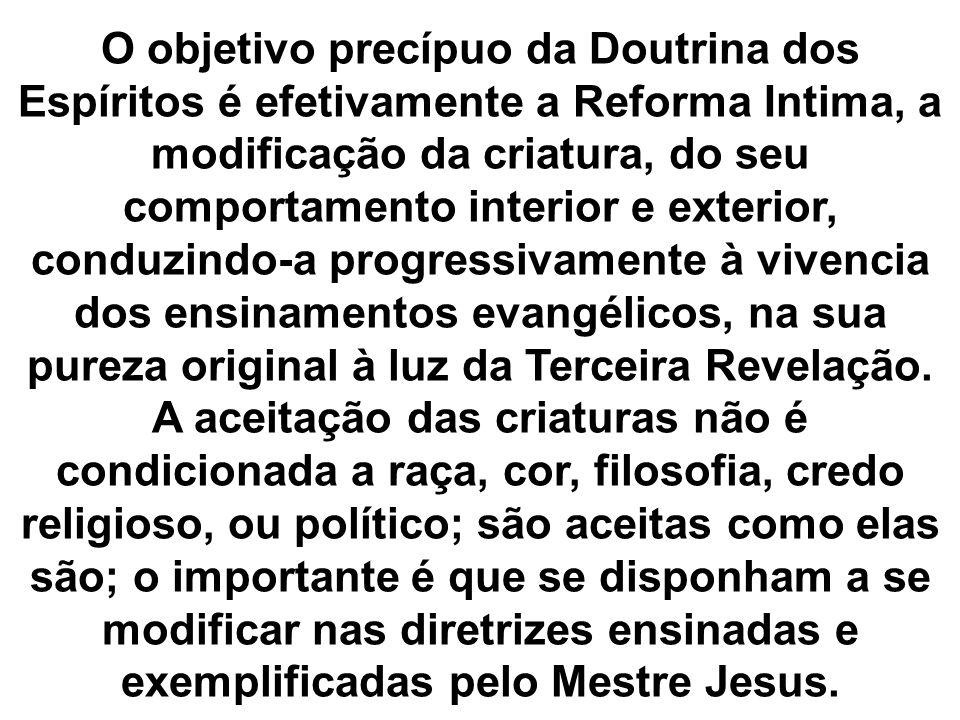 O objetivo precípuo da Doutrina dos Espíritos é efetivamente a Reforma Intima, a modificação da criatura, do seu comportamento interior e exterior, co