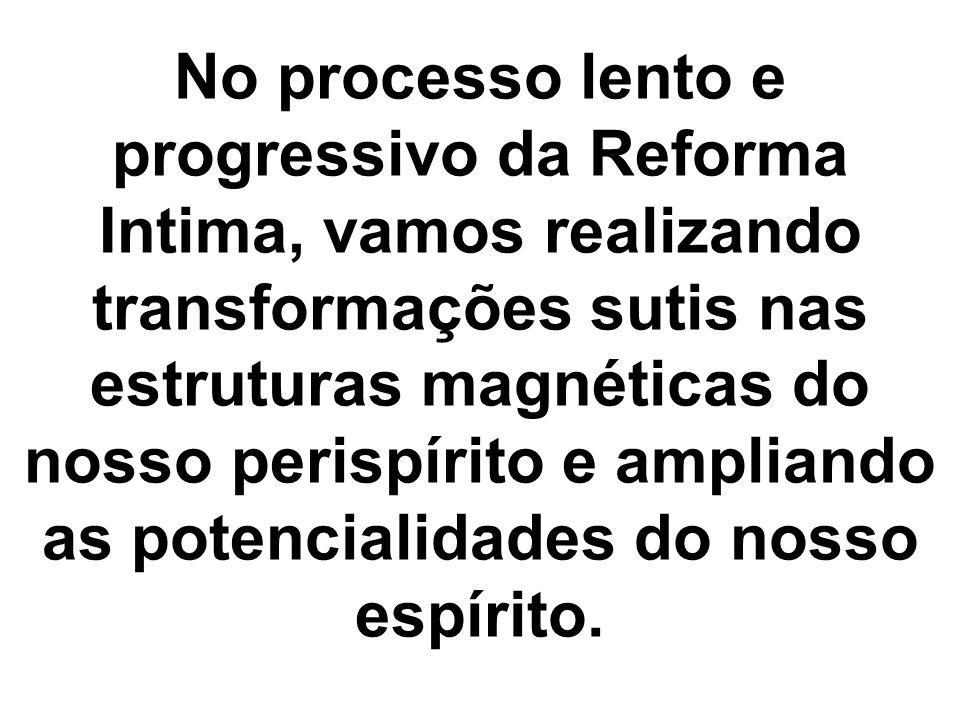 No processo lento e progressivo da Reforma Intima, vamos realizando transformações sutis nas estruturas magnéticas do nosso perispírito e ampliando as