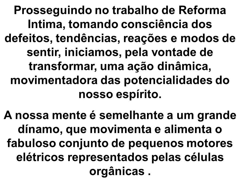 Prosseguindo no trabalho de Reforma Intima, tomando consciência dos defeitos, tendências, reações e modos de sentir, iniciamos, pela vontade de transf