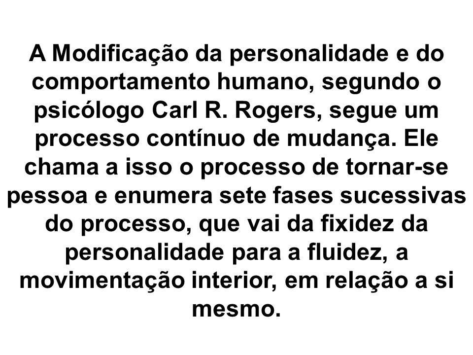 A Modificação da personalidade e do comportamento humano, segundo o psicólogo Carl R. Rogers, segue um processo contínuo de mudança. Ele chama a isso
