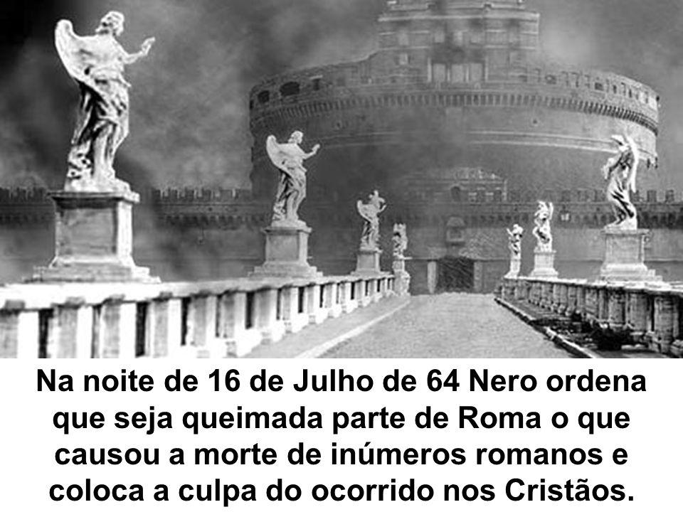 Na noite de 16 de Julho de 64 Nero ordena que seja queimada parte de Roma o que causou a morte de inúmeros romanos e coloca a culpa do ocorrido nos Cristãos.