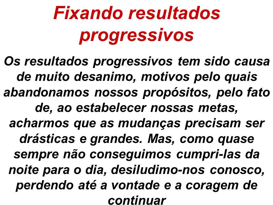 Fixando resultados progressivos Os resultados progressivos tem sido causa de muito desanimo, motivos pelo quais abandonamos nossos propósitos, pelo fa