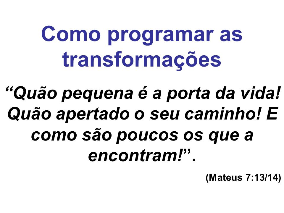 Como programar as transformações Quão pequena é a porta da vida! Quão apertado o seu caminho! E como são poucos os que a encontram!. (Mateus 7:13/14)