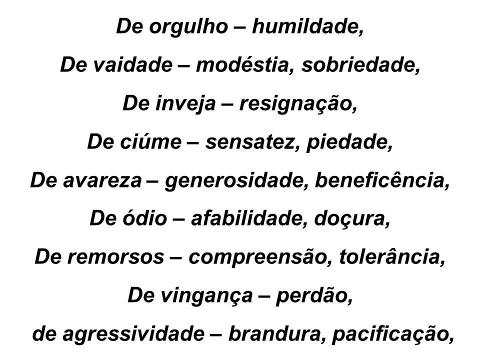 De orgulho – humildade, De vaidade – modéstia, sobriedade, De inveja – resignação, De ciúme – sensatez, piedade, De avareza – generosidade, beneficênc