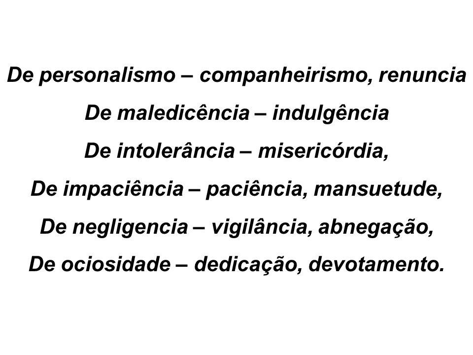 De personalismo – companheirismo, renuncia De maledicência – indulgência De intolerância – misericórdia, De impaciência – paciência, mansuetude, De ne