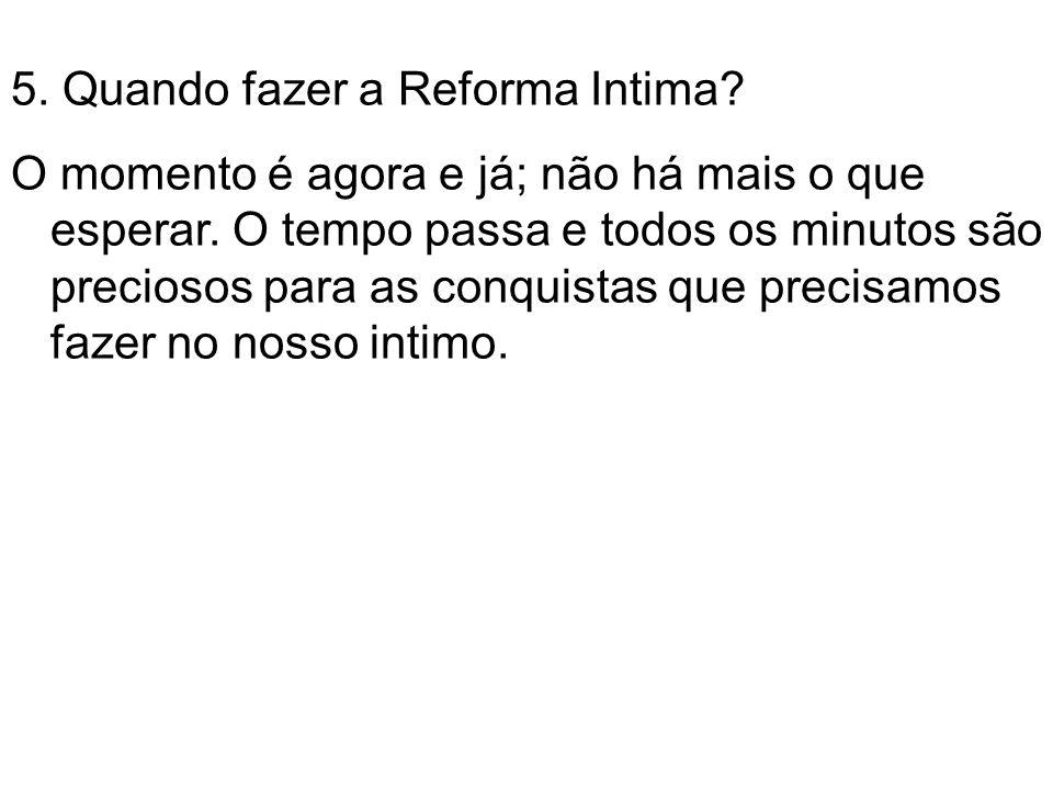 5.Quando fazer a Reforma Intima. O momento é agora e já; não há mais o que esperar.