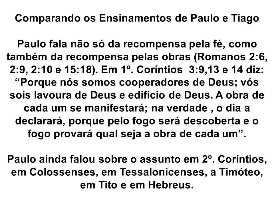 Comparando os Ensinamentos de Paulo e Tiago Paulo fala não só da recompensa pela fé, como também da recompensa pelas obras (Romanos 2:6, 2:9, 2:10 e 1