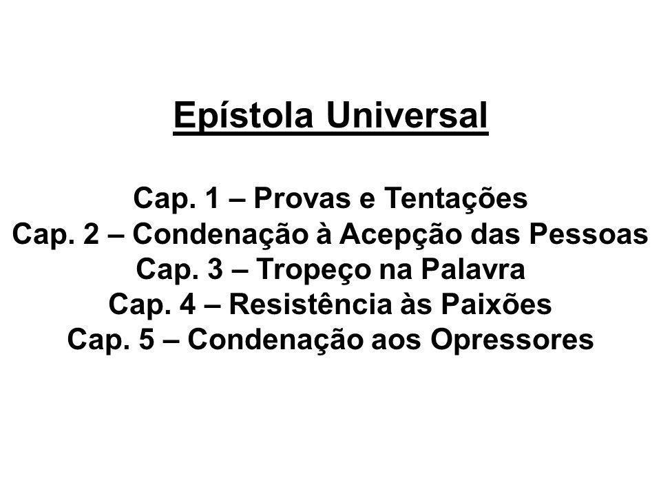 Epístola Universal Cap. 1 – Provas e Tentações Cap. 2 – Condenação à Acepção das Pessoas Cap. 3 – Tropeço na Palavra Cap. 4 – Resistência às Paixões C