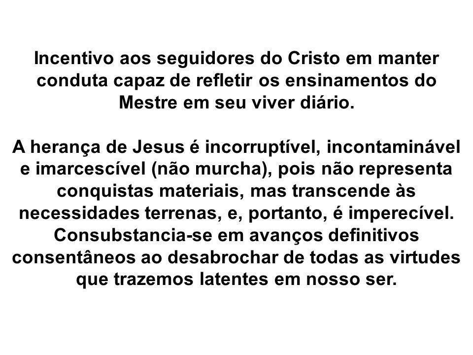Incentivo aos seguidores do Cristo em manter conduta capaz de refletir os ensinamentos do Mestre em seu viver diário. A herança de Jesus é incorruptív
