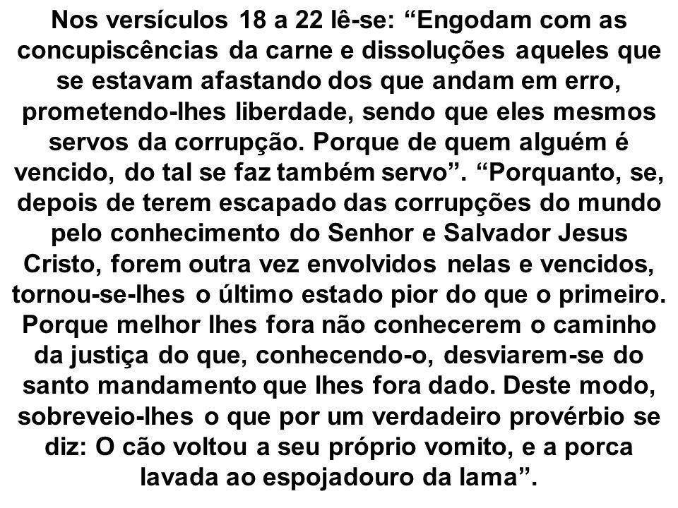 Nos versículos 18 a 22 lê-se: Engodam com as concupiscências da carne e dissoluções aqueles que se estavam afastando dos que andam em erro, prometendo
