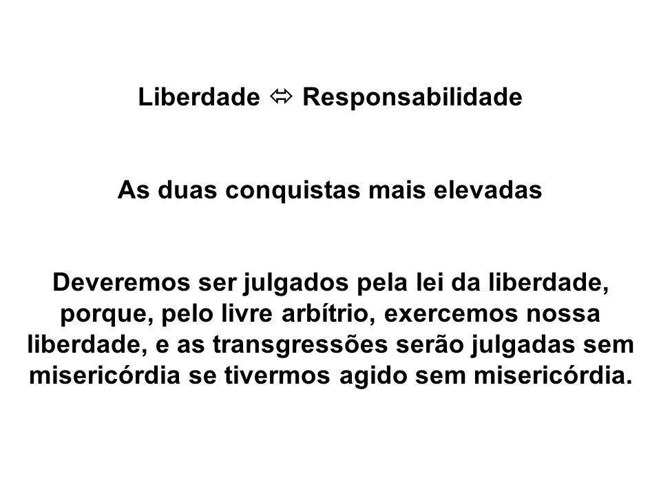 Liberdade Responsabilidade As duas conquistas mais elevadas Deveremos ser julgados pela lei da liberdade, porque, pelo livre arbítrio, exercemos nossa