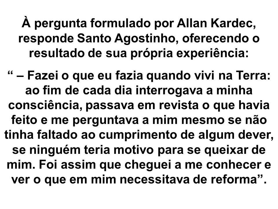 À pergunta formulado por Allan Kardec, responde Santo Agostinho, oferecendo o resultado de sua própria experiência: – Fazei o que eu fazia quando vivi