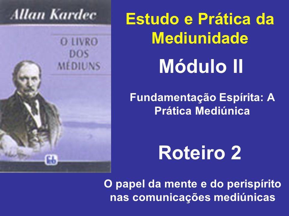 Estudo e Prática da Mediunidade Módulo II Roteiro 2 Fundamentação Espírita: A Prática Mediúnica O papel da mente e do perispírito nas comunicações mediúnicas