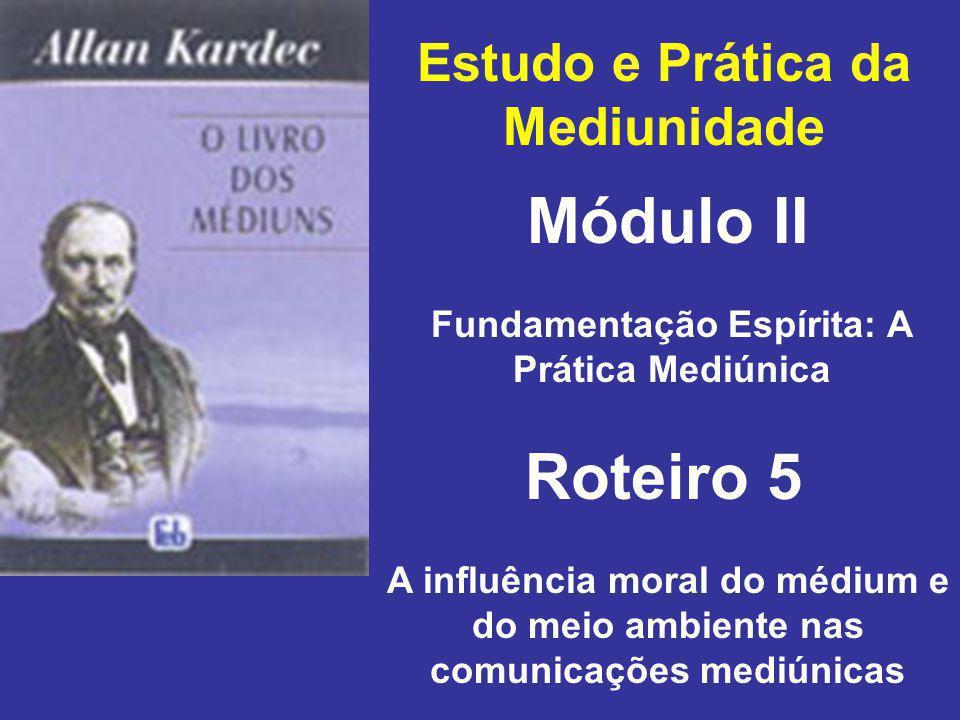 Estudo e Prática da Mediunidade Módulo II Roteiro 5 Fundamentação Espírita: A Prática Mediúnica A influência moral do médium e do meio ambiente nas comunicações mediúnicas