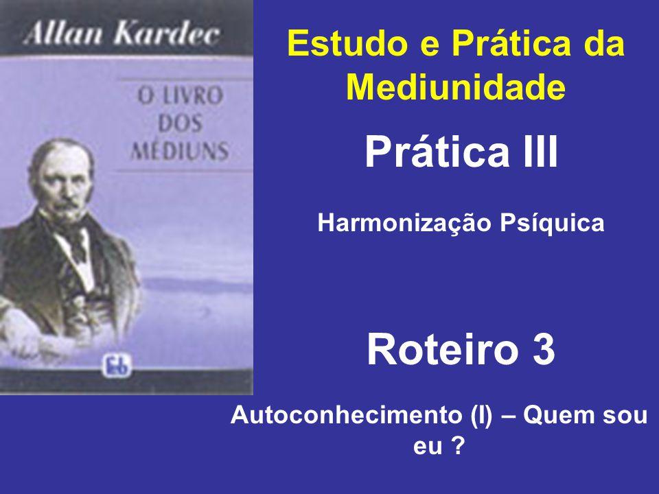 Estudo e Prática da Mediunidade Prática III Roteiro 3 Harmonização Psíquica Autoconhecimento (I) – Quem sou eu ?