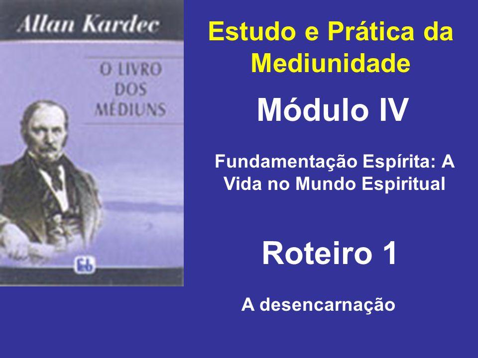 Estudo e Prática da Mediunidade Módulo IV Roteiro 1 Fundamentação Espírita: A Vida no Mundo Espiritual A desencarnação