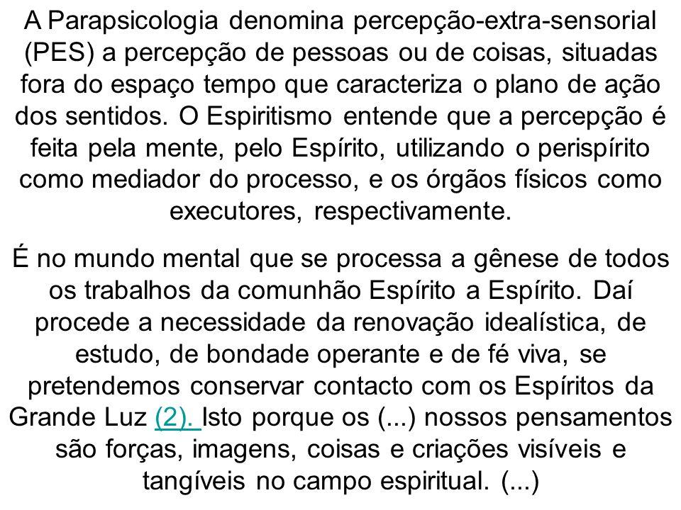 A Parapsicologia denomina percepção-extra-sensorial (PES) a percepção de pessoas ou de coisas, situadas fora do espaço tempo que caracteriza o plano de ação dos sentidos.