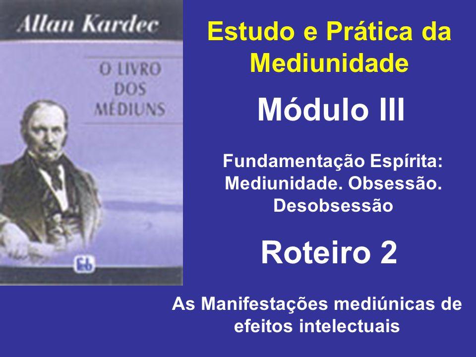 Estudo e Prática da Mediunidade Módulo III Roteiro 2 Fundamentação Espírita: Mediunidade. Obsessão. Desobsessão As Manifestações mediúnicas de efeitos
