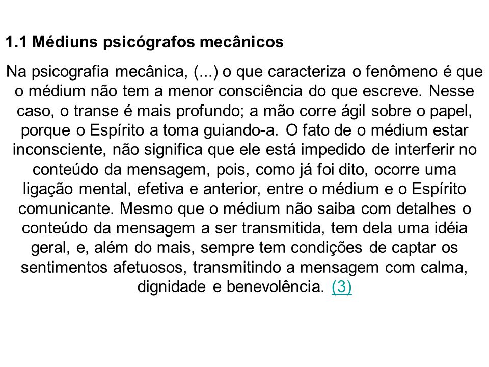 1.1 Médiuns psicógrafos mecânicos Na psicografia mecânica, (...) o que caracteriza o fenômeno é que o médium não tem a menor consciência do que escrev