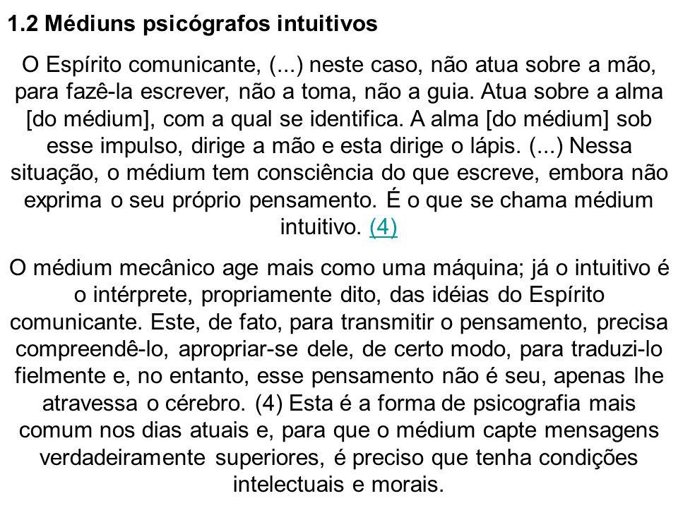 1.2 Médiuns psicógrafos intuitivos O Espírito comunicante, (...) neste caso, não atua sobre a mão, para fazê-la escrever, não a toma, não a guia. Atua