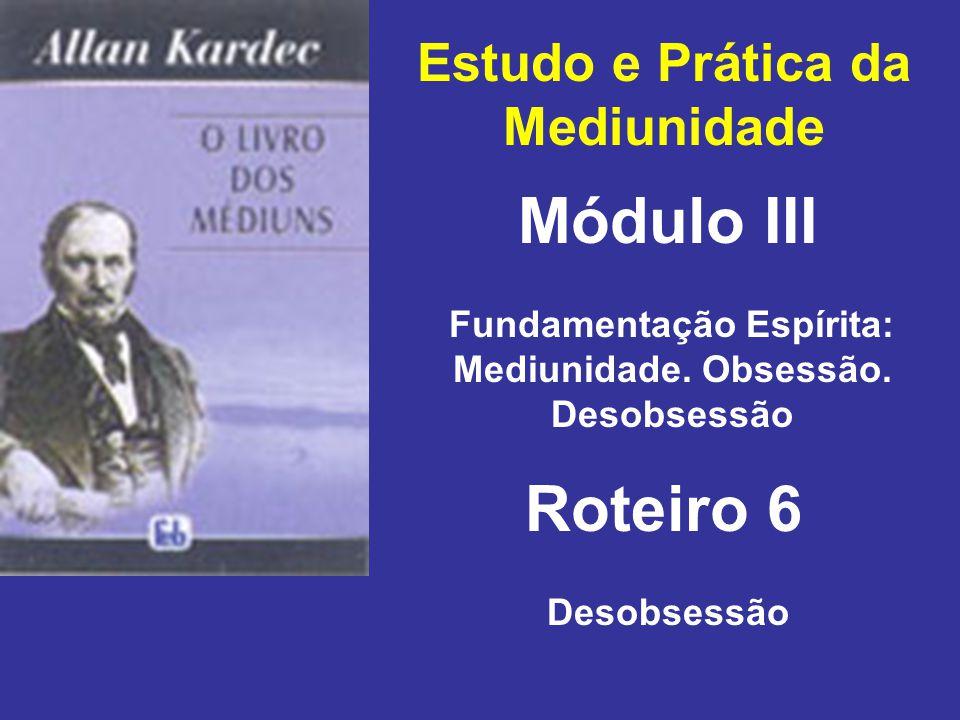 Estudo e Prática da Mediunidade Módulo III Roteiro 6 Fundamentação Espírita: Mediunidade. Obsessão. Desobsessão Desobsessão