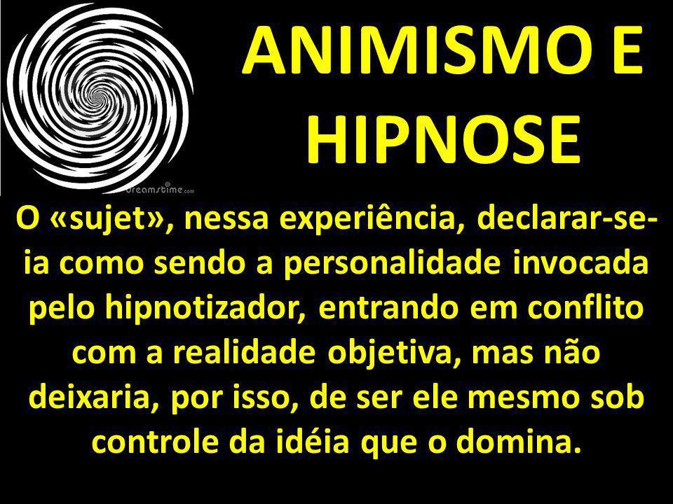 ANIMISMO E HIPNOSE O «sujet», nessa experiência, declarar-se- ia como sendo a personalidade invocada pelo hipnotizador, entrando em conflito com a rea