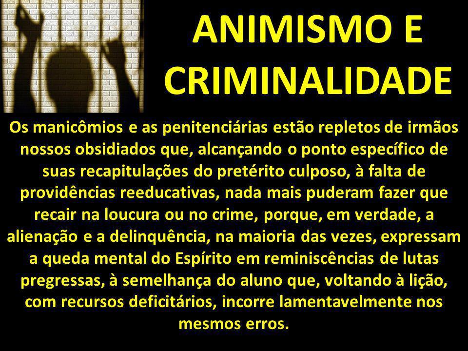 ANIMISMO E CRIMINALIDADE Os manicômios e as penitenciárias estão repletos de irmãos nossos obsidiados que, alcançando o ponto específico de suas recap