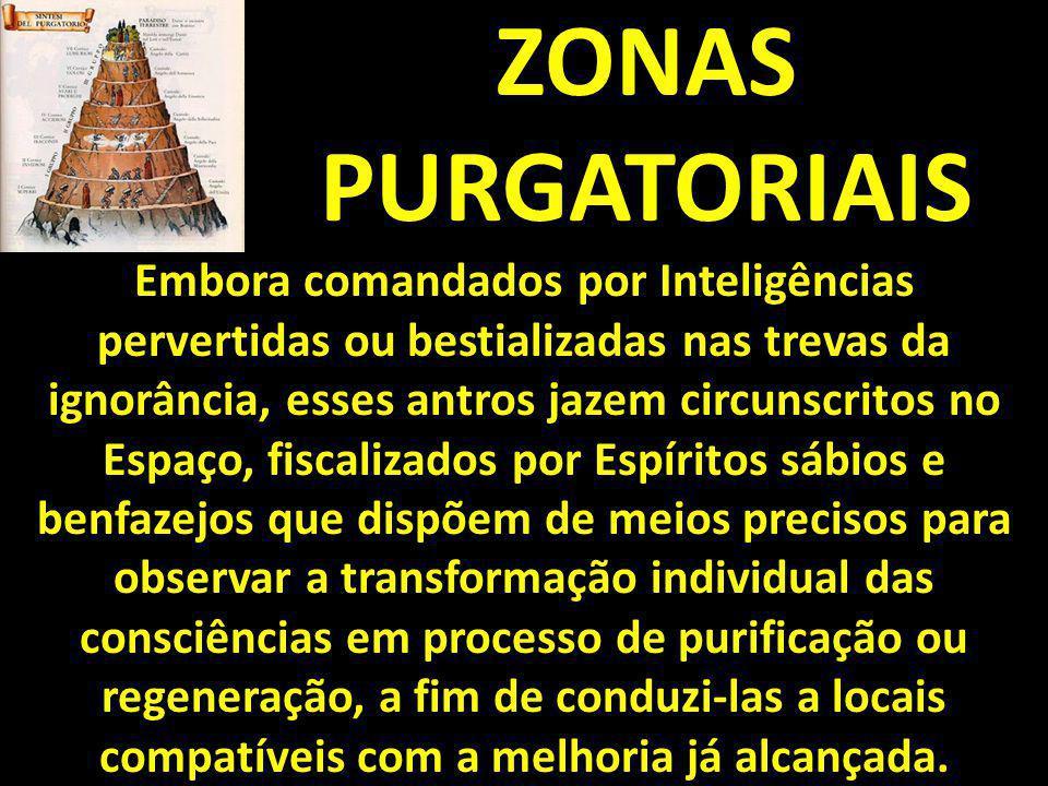 ZONAS PURGATORIAIS Embora comandados por Inteligências pervertidas ou bestializadas nas trevas da ignorância, esses antros jazem circunscritos no Espa