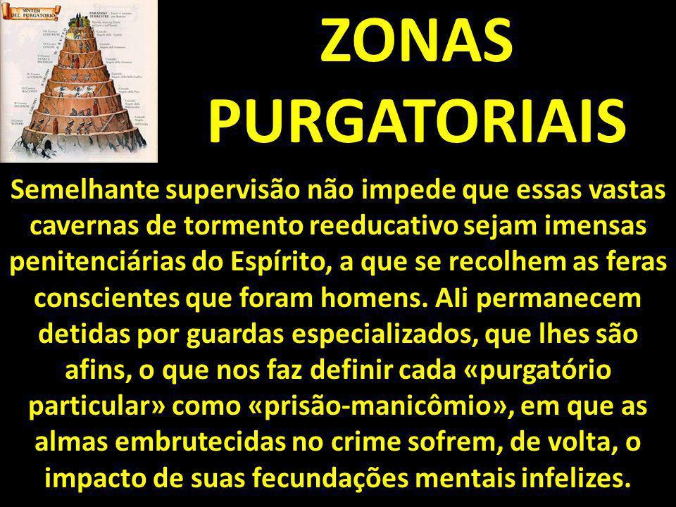 ZONAS PURGATORIAIS Semelhante supervisão não impede que essas vastas cavernas de tormento reeducativo sejam imensas penitenciárias do Espírito, a que