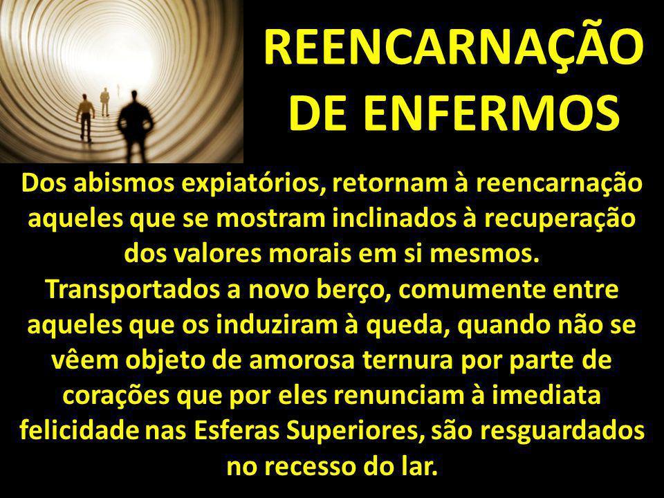 REENCARNAÇÃO DE ENFERMOS Dos abismos expiatórios, retornam à reencarnação aqueles que se mostram inclinados à recuperação dos valores morais em si mes