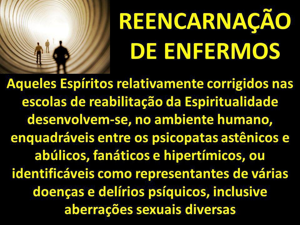 REENCARNAÇÃO DE ENFERMOS Aqueles Espíritos relativamente corrigidos nas escolas de reabilitação da Espiritualidade desenvolvem-se, no ambiente humano,
