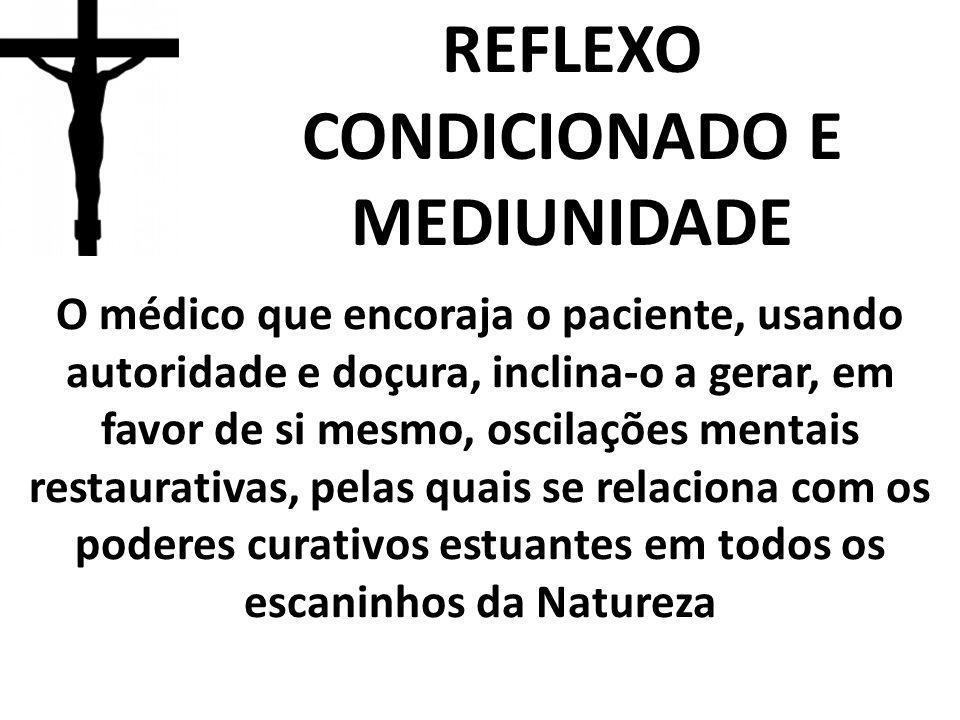 REFLEXO CONDICIONADO E MEDIUNIDADE O médico que encoraja o paciente, usando autoridade e doçura, inclina-o a gerar, em favor de si mesmo, oscilações m