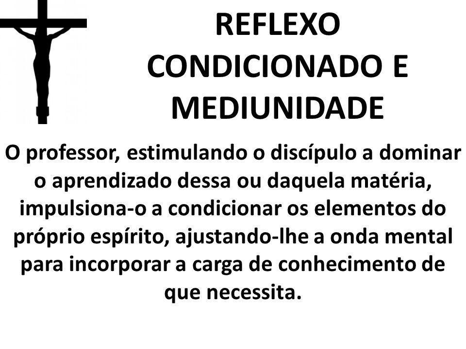 REFLEXO CONDICIONADO E MEDIUNIDADE O professor, estimulando o discípulo a dominar o aprendizado dessa ou daquela matéria, impulsiona-o a condicionar o