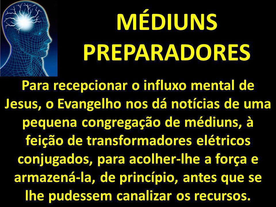MÉDIUNS PREPARADORES Para recepcionar o influxo mental de Jesus, o Evangelho nos dá notícias de uma pequena congregação de médiuns, à feição de transf