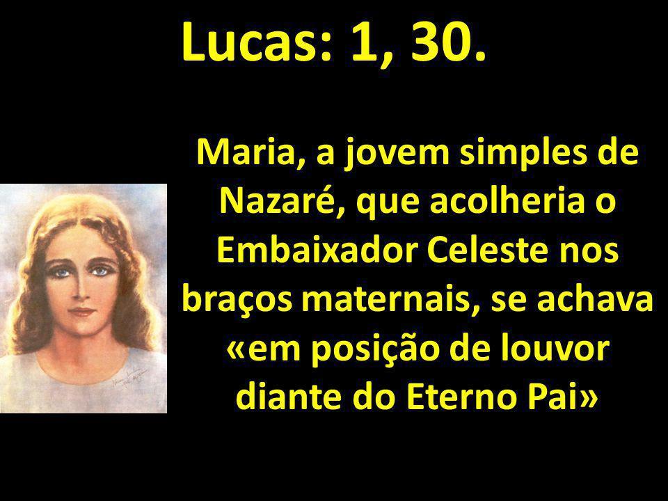 Lucas: 1, 30. Maria, a jovem simples de Nazaré, que acolheria o Embaixador Celeste nos braços maternais, se achava «em posição de louvor diante do Ete