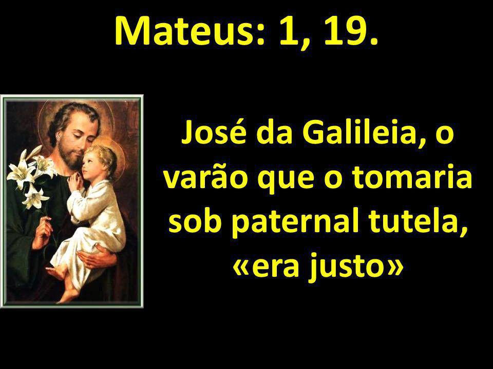 Mateus: 1, 19. José da Galileia, o varão que o tomaria sob paternal tutela, «era justo»