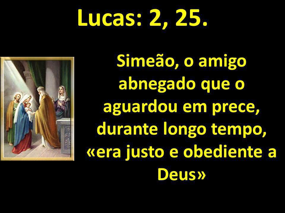 Lucas: 2, 25. Simeão, o amigo abnegado que o aguardou em prece, durante longo tempo, «era justo e obediente a Deus»
