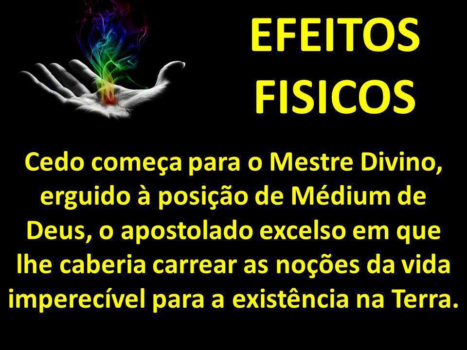 EFEITOS FISICOS Cedo começa para o Mestre Divino, erguido à posição de Médium de Deus, o apostolado excelso em que lhe caberia carrear as noções da vi