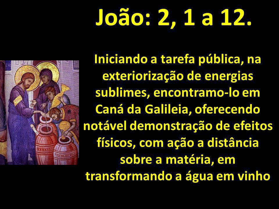 João: 2, 1 a 12. Iniciando a tarefa pública, na exteriorização de energias sublimes, encontramo-lo em Caná da Galileia, oferecendo notável demonstraçã