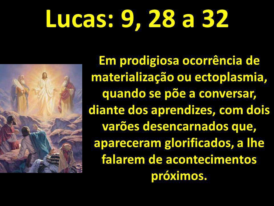 Lucas: 9, 28 a 32 Em prodigiosa ocorrência de materialização ou ectoplasmia, quando se põe a conversar, diante dos aprendizes, com dois varões desenca