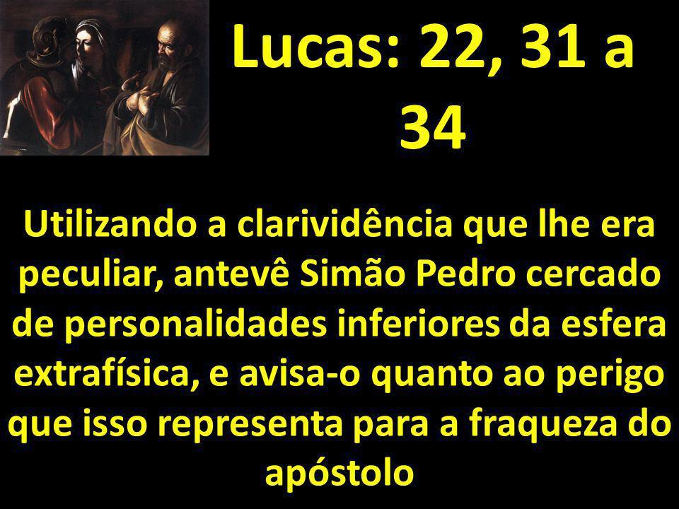 Lucas: 22, 31 a 34 Utilizando a clarividência que lhe era peculiar, antevê Simão Pedro cercado de personalidades inferiores da esfera extrafísica, e a