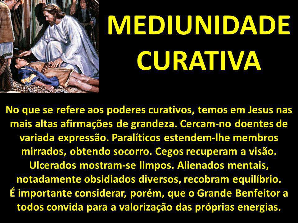 MEDIUNIDADE CURATIVA No que se refere aos poderes curativos, temos em Jesus nas mais altas afirmações de grandeza. Cercam-no doentes de variada expres